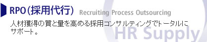 RPO(採用代行) Recruiting Process Outsourcing 人材獲得の質と量を高める採用コンサルティングでトータルにサポート。